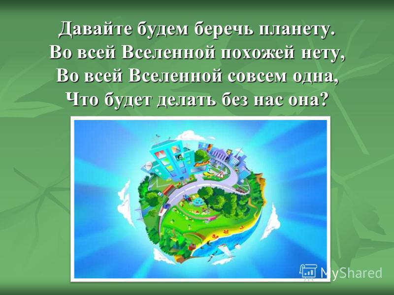 Давайте будем беречь планету. Во всей Вселенной похожей нету, Во всей Вселенной совсем одна, Что будет делать без нас она?