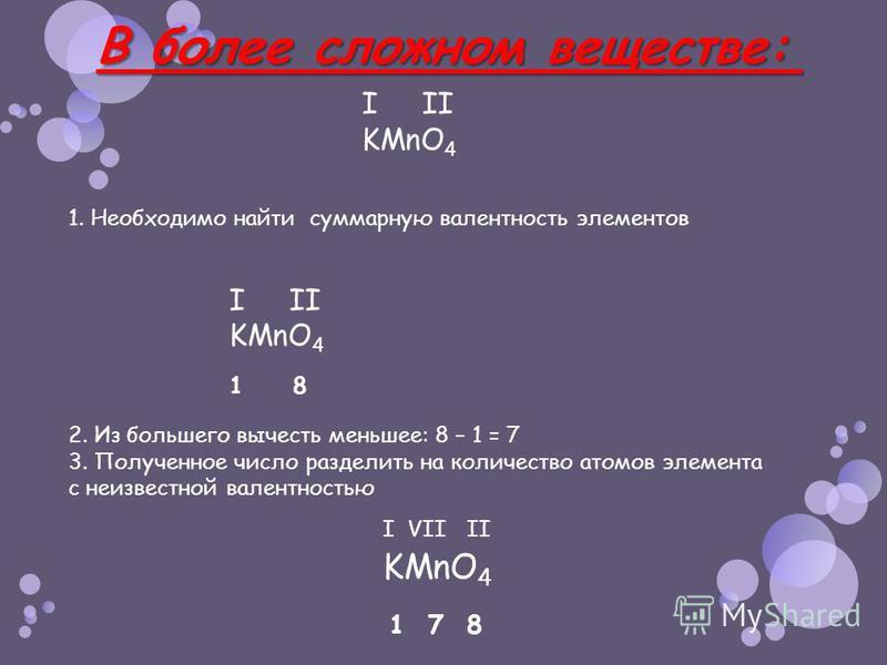 1. Необходимо найти суммарную валентность элементов В более сложном веществе: В более сложном веществе: I II KMnO 4 I II KMnO 4 1 8 2. Из большего вычесть меньшее: 8 – 1 = 7 3. Полученное число разделить на количество атомов элемента с неизвестной ва