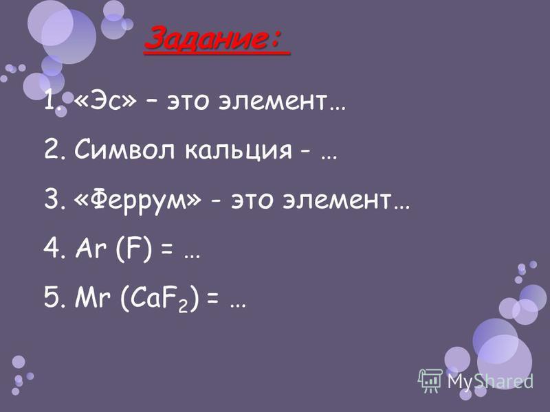 Задание: Задание: 1.«Эс» – это элемент… 2. Символ кальция - … 3.«Феррум» - это элемент… 4. Ar (F) = … 5. Mr (CaF 2 ) = …