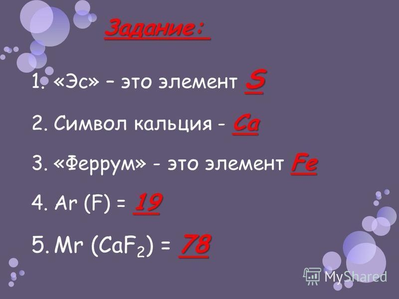 Задание: Задание: S 1.«Эс» – это элемент S Ca 2. Символ кальция - Ca Fe 3.«Феррум» - это элемент Fe 19 4. Ar (F) = 19 78 5. Мr (CaF 2 ) = 78