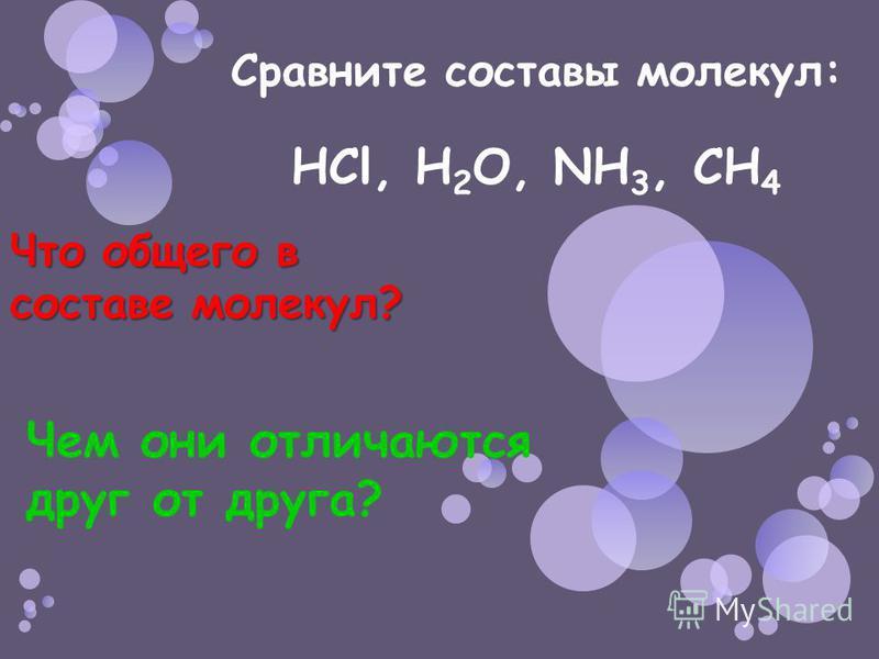 Сравните составы молекул: HCl, H 2 O, NH 3, CH 4 Что общего в составе молекул? Чем они отличаются друг от друга?