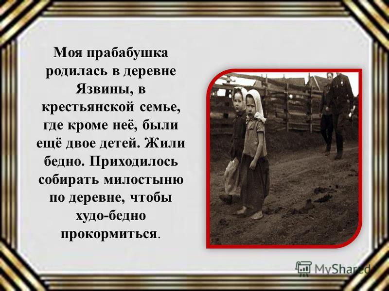 Моя прабабушка родилась в деревне Язвины, в крестьянской семье, где кроме неё, были ещё двое детей. Жили бедно. Приходилось собирать милостыню по деревне, чтобы худо-бедно прокормиться.