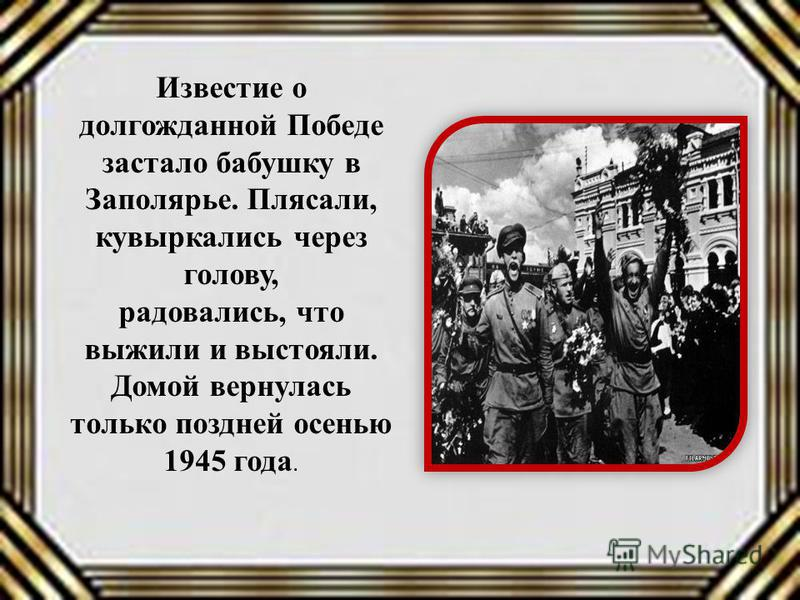 Известие о долгожданной Победе застало бабушку в Заполярье. Плясали, кувыркались через голову, радовались, что выжили и выстояли. Домой вернулась только поздней осенью 1945 года.