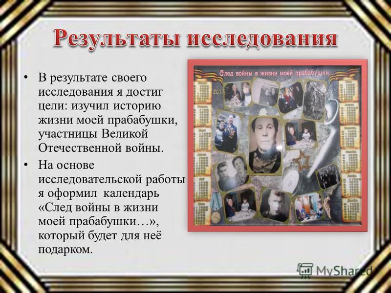 В результате своего исследования я достиг цели: изучил историю жизни моей прабабушки, участницы Великой Отечественной войны. На основе исследовательской работы я оформил календарь «След войны в жизни моей прабабушки…», который будет для неё подарком.