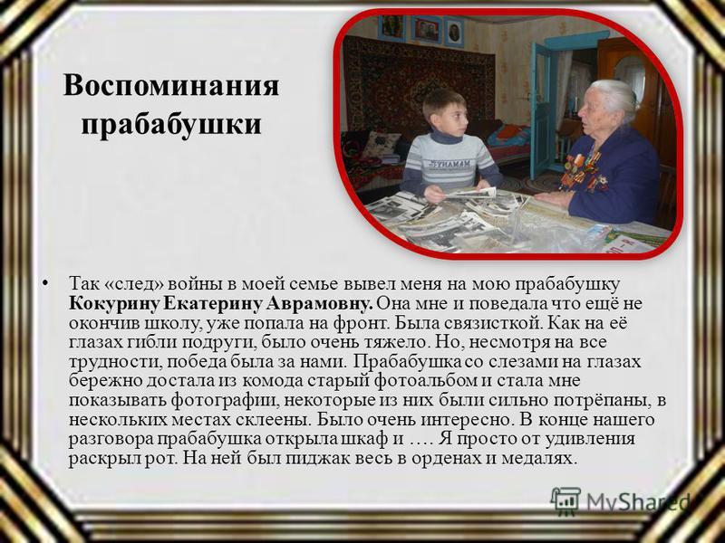 Воспоминания прабабушки Так «след» войны в моей семье вывел меня на мою прабабушку Кокурину Екатерину Аврамовну. Она мне и поведала что ещё не окончив школу, уже попала на фронт. Была связисткой. Как на её глазах гибли подруги, было очень тяжело. Но,