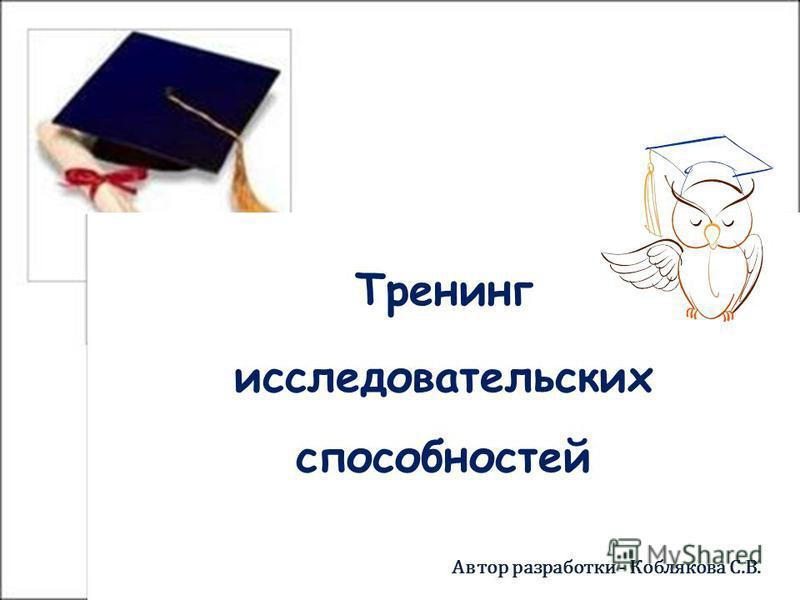 Тренинг исследовательских способностей Тренинг исследовательских способностей Автор разработки - Коблякова С.В.