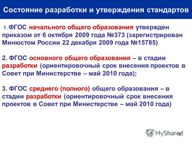 4 Состояние разработки и утверждения стандартов 1. ФГОС начального общего образования утвержден приказом от 6 октября 2009 года 373 (зарегистрирован Минюстом России 22 декабря 2009 года 15785) 2. ФГОС основного общего образования – в стадии разработк