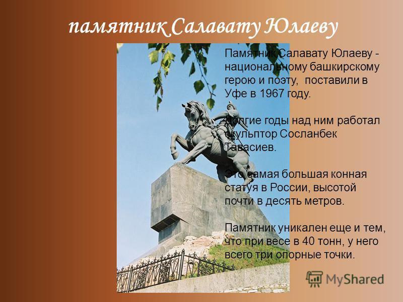 памятник Салавату Юлаеву Памятник Салавату Юлаеву - национальному башкирскому герою и поэту, поставили в Уфе в 1967 году. Долгие годы над ним работал скульптор Сосланбек Тавасиев. Это самая большая конная статуя в России, высотой почти в десять метро