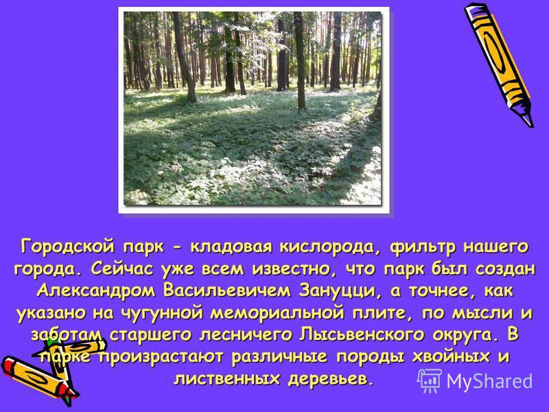 Городской парк - кладовая кислорода, фильтр нашего города. Сейчас уже всем известно, что парк был создан Александром Васильевичем Зануцци, а точнее, как указано на чугунной мемориальной плите, по мысли и заботам старшего лесничего Лысьвенского округа
