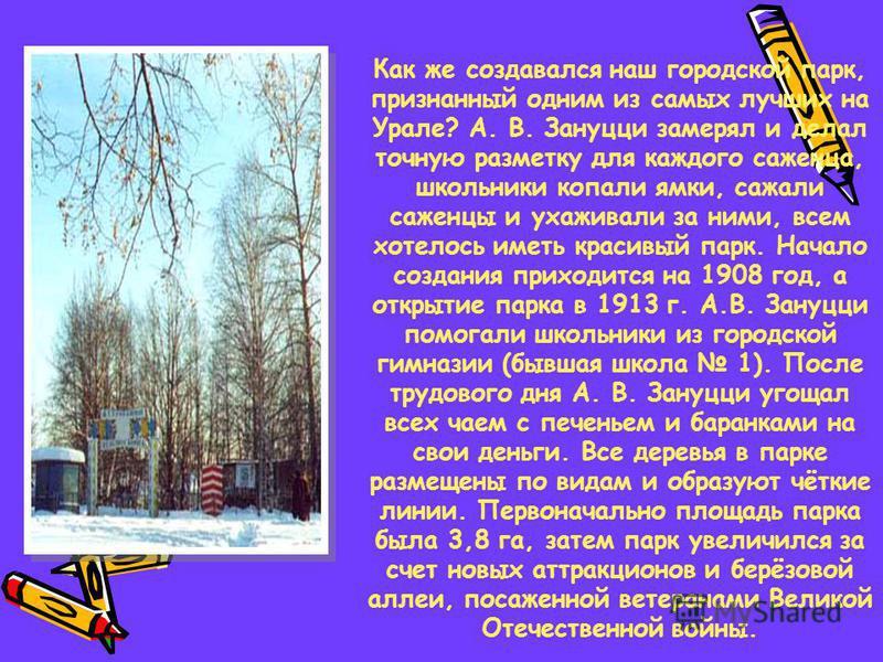 Как же создавался наш городской парк, признанный одним из самых лучших на Урале? А. В. Зануцци замерял и делал точную разметку для каждого саженца, школьники копали ямки, сажали саженцы и ухаживали за ними, всем хотелось иметь красивый парк. Начало с