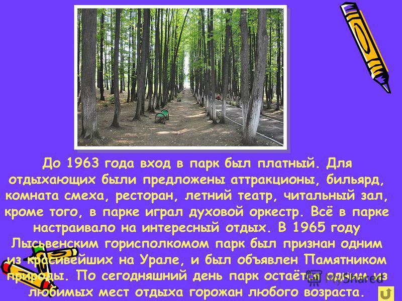 До 1963 года вход в парк был платный. Для отдыхающих были предложены аттракционы, бильярд, комната смеха, ресторан, летний театр, читальный зал, кроме того, в парке играл духовой оркестр. Всё в парке настраивало на интересный отдых. В 1965 году Лысьв