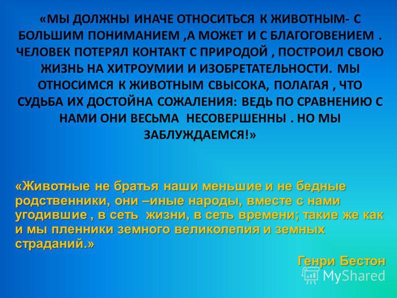 «МЫ ДОЛЖНЫ ИНАЧЕ ОТНОСИТЬСЯ К ЖИВОТНЫМ- С БОЛЬШИМ ПОНИМАНИЕМ,А МОЖЕТ И С БЛАГОГОВЕНИЕМ. ЧЕЛОВЕК ПОТЕРЯЛ КОНТАКТ С ПРИРОДОЙ, ПОСТРОИЛ СВОЮ ЖИЗНЬ НА ХИТРОУМИИ И ИЗОБРЕТАТЕЛЬНОСТИ. МЫ ОТНОСИМСЯ К ЖИВОТНЫМ СВЫСОКА, ПОЛАГАЯ, ЧТО СУДЬБА ИХ ДОСТОЙНА СОЖАЛЕН