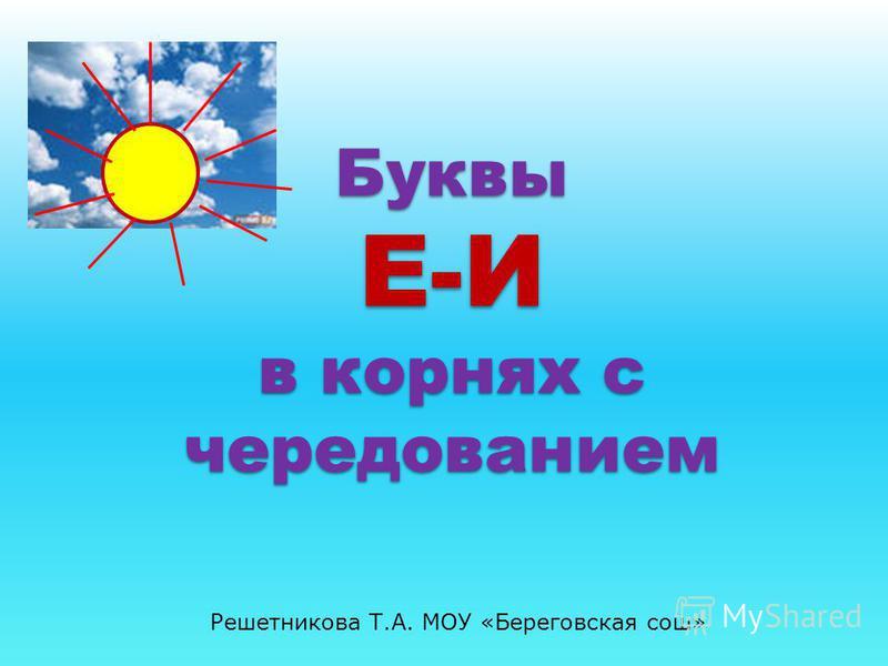 Буквы Е-И в корнях с чередованием Решетникова Т.А. МОУ «Береговская сош»