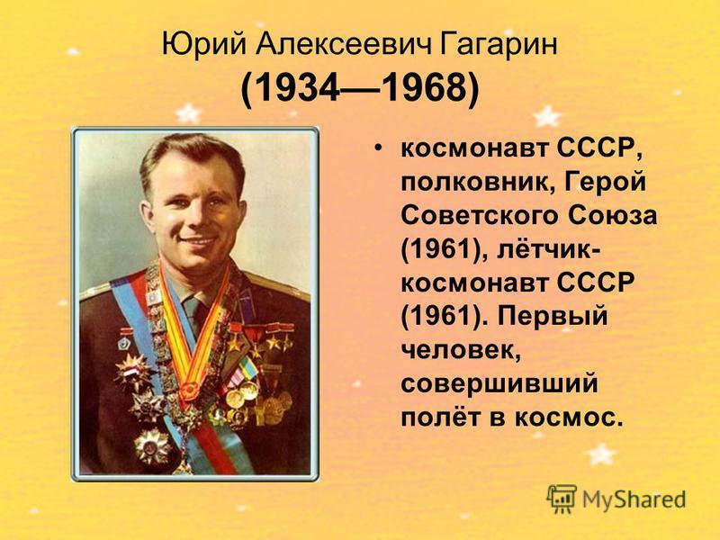 Юрий Алексеевич Гагарин (19341968) космонавт СССР, полковник, Герой Советского Союза (1961), лётчик- космонавт СССР (1961). Первый человек, совершивший полёт в космос.