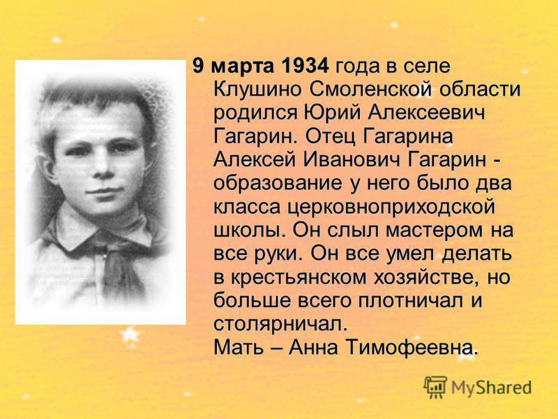 9 марта 1934 года в селе Клушино Смоленской области родился Юрий Алексеевич Гагарин. Отец Гагарина Алексей Иванович Гагарин - образование у него было два класса церковноприходской школы. Он слыл мастером на все руки. Он все умел делать в крестьянском