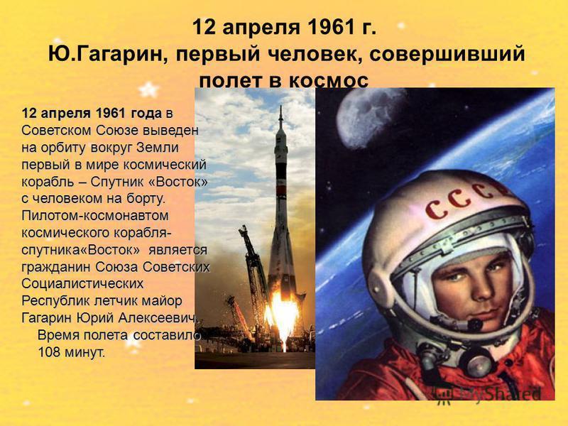 12 апреля 1961 г. Ю.Гагарин, первый человек, совершивший полет в космос 12 апреля 1961 года в Советском Союзе выведен на орбиту вокруг Земли первый в мире космический корабль – Спутник «Восток» с человеком на борту. Пилотом-космонавтом космического к