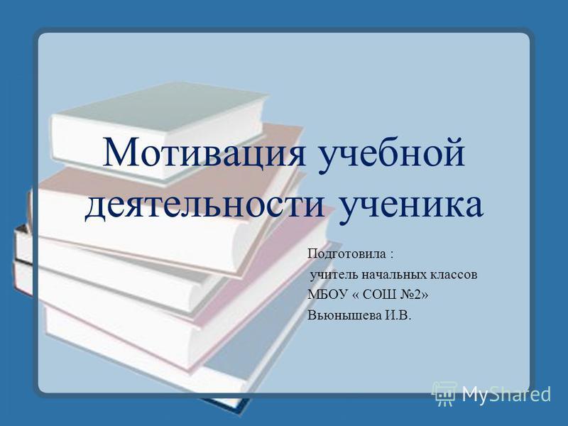 Мотивация учебной деятельности ученика Подготовила : учитель начальных классов МБОУ « СОШ 2» Вьюнышева И.В.