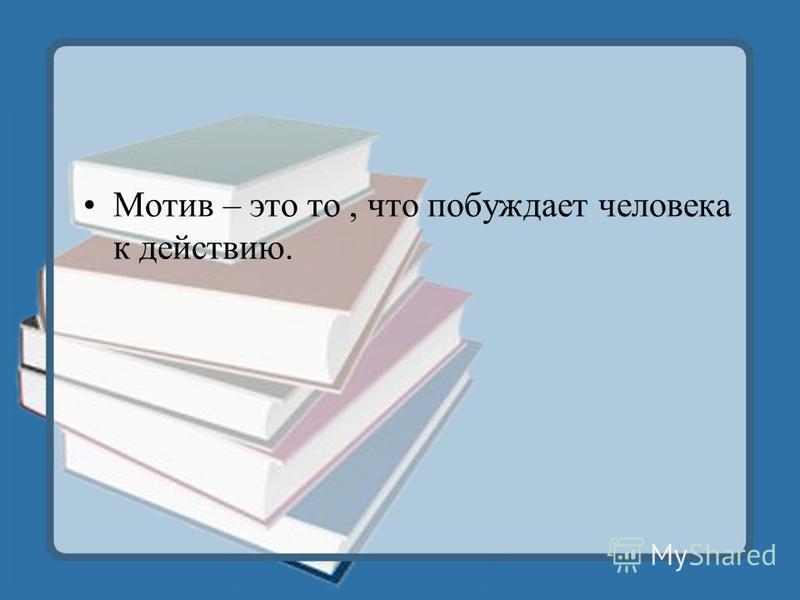 Мотив – это то, что побуждает человека к действию.