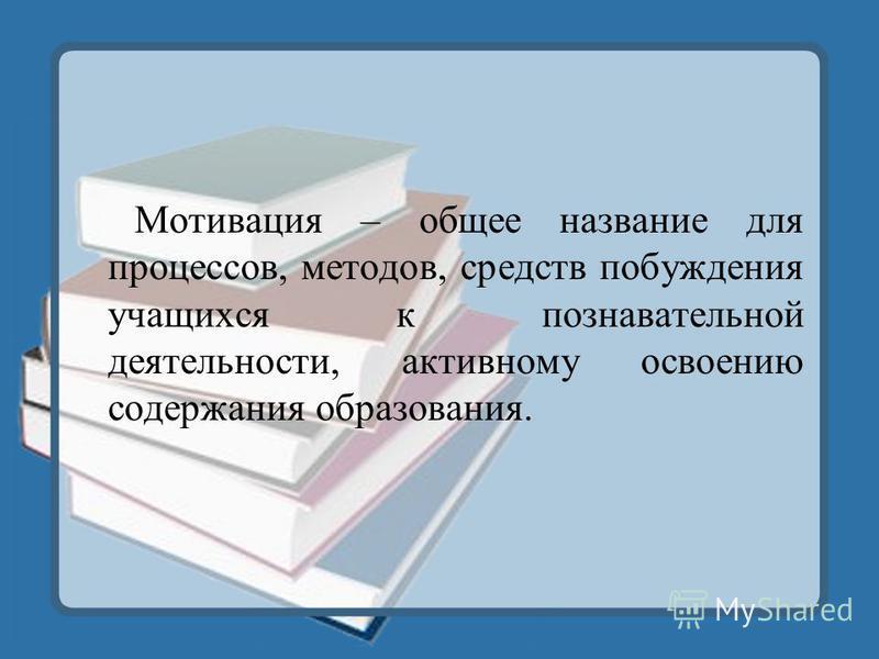 Мотивация – общее название для процессов, методов, средств побуждения учащихся к познавательной деятельности, активному освоению содержания образования.