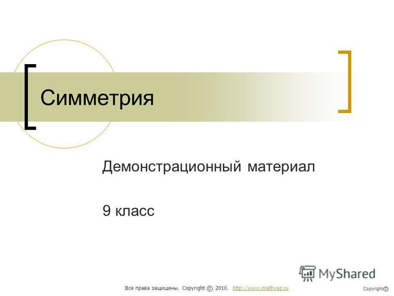 Симметрия Демонстрационный материал 9 класс Все права защищены. Copyright 2010. http://www.mathvaz.ruhttp://www.mathvaz.ru с Copyright с