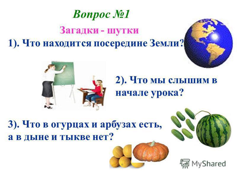 Вопрос 1 1). Что находится посередине Земли? 2). Что мы слышим в начале урока? 3). Что в огурцах и арбузах есть, а в дыне и тыкве нет? Загадки - шутки