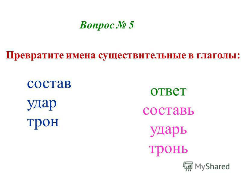 Вопрос 5 Превратите имена существительные в глаголы: состав удар трон ответ составь ударь тронь