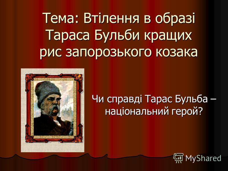 Тема: Втілення в образі Тараса Бульби кращих рис запорозького козака Чи справді Тарас Бульба – національний герой?