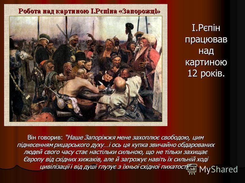Він говорив: Наше Запоріжжя мене захоплює свободою, цим піднесенням рицарського духу…і ось ця купка звичайно обдарованих людей свого часу стає настільки сильною, що не тільки захищає Європу від східних хижаків, але й загрожує навіть їх сильній ході ц