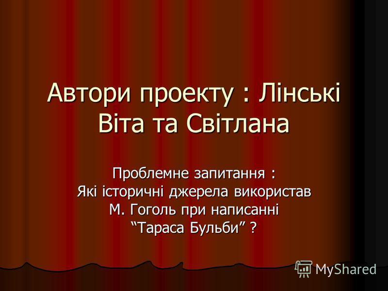 Автори проекту : Лінські Віта та Світлана Проблемне запитання : Які історичні джерела використав М. Гоголь при написанні Тараса Бульби ?
