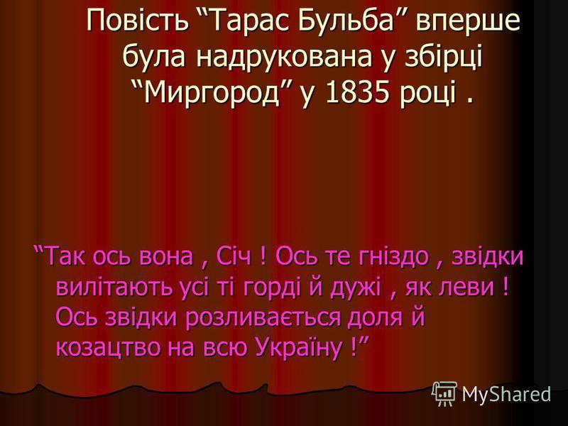 Повість Тарас Бульба вперше була надрукована у збірці Миргород у 1835 році. Так ось вона, Січ ! Ось те гніздо, звідки вилітають усі ті горді й дужі, як леви ! Ось звідки розливається доля й козацтво на всю Україну !