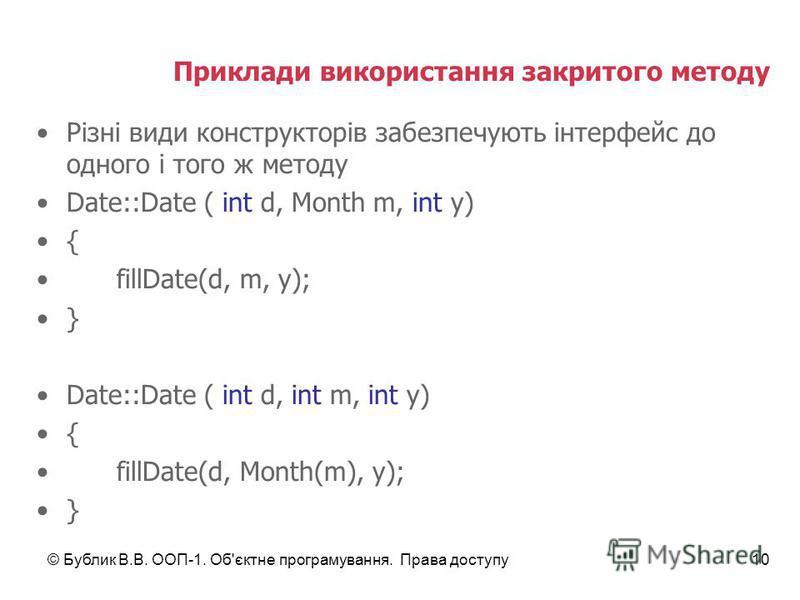 © Бублик В.В. ООП-1. Об'єктне програмування. Права доступу10 Приклади використання закритого методу Різні види конструкторів забезпечують інтерфейс до одного і того ж методу Date::Date ( int d, Month m, int y) { fillDate(d, m, y); } Date::Date ( int