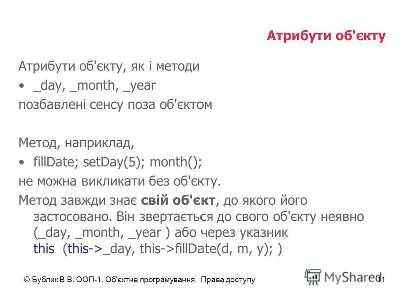 © Бублик В.В. ООП-1. Об'єктне програмування. Права доступу11 Атрибути об'єкту Атрибути об'єкту, як і методи _day, _month, _year позбавлені сенсу поза об'єктом Метод, наприклад, fillDate; setDay(5); month(); не можна викликати без об'єкту. Метод завжд