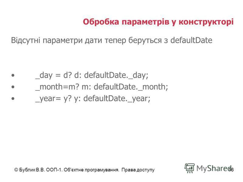 © Бублик В.В. ООП-1. Об'єктне програмування. Права доступу16 Обробка параметрів у конструкторі Відсутні параметри дати тепер беруться з defaultDate _day = d? d: defaultDate._day; _month=m? m: defaultDate._month; _year= y? y: defaultDate._year;
