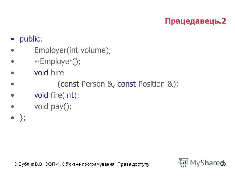© Бублик В.В. ООП-1. Об'єктне програмування. Права доступу23 Працедавець.2 public: Employer(int volume); ~Employer(); void hire (const Person &, const Position &); void fire(int); void pay(); };