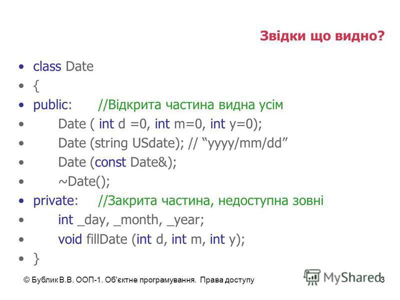 © Бублик В.В. ООП-1. Об'єктне програмування. Права доступу3 Звідки що видно? class Date { public://Відкрита частина видна усім Date ( int d =0, int m=0, int y=0); Date (string USdate); // yyyy/mm/dd Date (const Date&); ~Date(); private://Закрита част