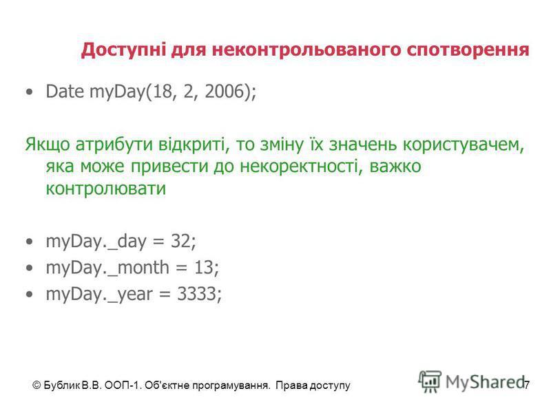 © Бублик В.В. ООП-1. Об'єктне програмування. Права доступу7 Доступні для неконтрольованого спотворення Date myDay(18, 2, 2006); Якщо атрибути відкриті, то зміну їх значень користувачем, яка може привести до некоректності, важко контролювати myDay._da