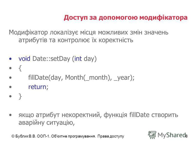 © Бублик В.В. ООП-1. Об'єктне програмування. Права доступу8 Доступ за допомогою модифікатора Модифікатор локалізує місця можливих змін значень атрибутів та контролює їх коректність void Date::setDay (int day) { fillDate(day, Month(_month), _year); re