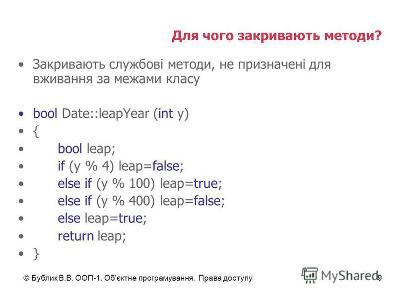 © Бублик В.В. ООП-1. Об'єктне програмування. Права доступу9 Для чого закривають методи? Закривають службові методи, не призначені для вживання за межами класу bool Date::leapYear (int y) { bool leap; if (y % 4) leap=false; else if (y % 100) leap=true