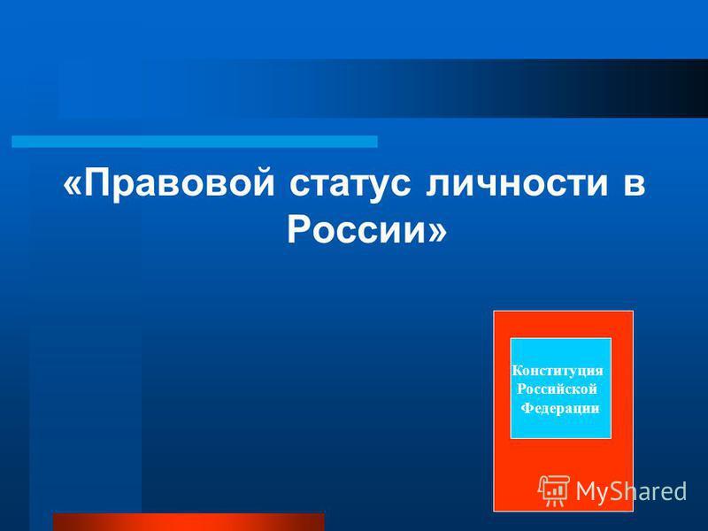 «Правовой статус личности в России» Конституция Российской Федерации
