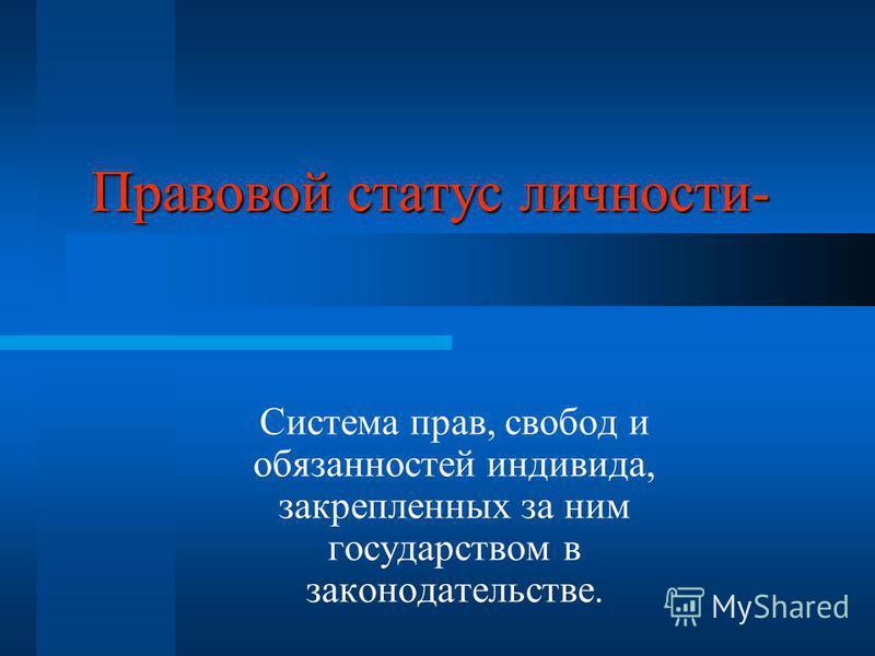 Правовой статус личности- Система прав, свобод и обязанностей индивида, закрепленных за ним государством в законодательстве.