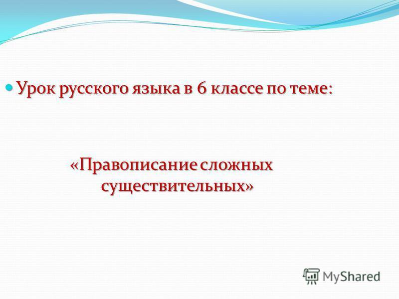 Урок русского языка в 6 классе по теме: Урок русского языка в 6 классе по теме: «Правописание сложных существительных»
