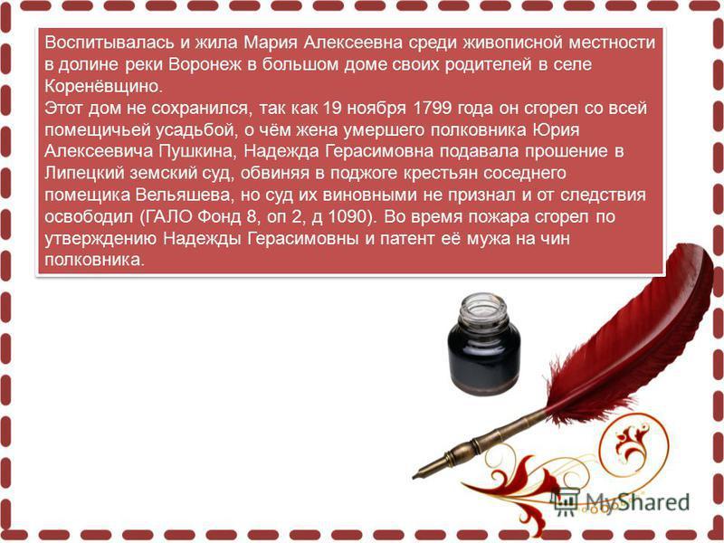 Воспитывалась и жила Мария Алексеевна среди живописной местности в долине реки Воронеж в большом доме своих родителей в селе Коренёвщино. Этот дом не сохранился, так как 19 ноября 1799 года он сгорел со всей помещичьей усадьбой, о чём жена умершего п