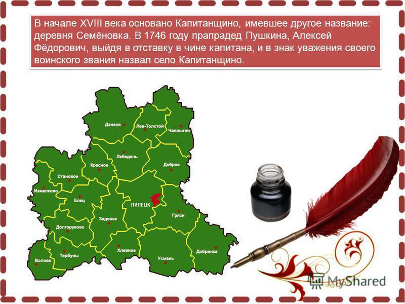 В начале XVIII века основано Капитанщино, имевшее другое название: деревня Семёновка. В 1746 году прапрадед Пушкина, Алексей Фёдорович, выйдя в отставку в чине капитана, и в знак уважения своего воинского звания назвал село Капитанщино.