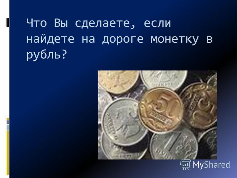 Что Вы сделаете, если найдете на дороге монетку в рубль?
