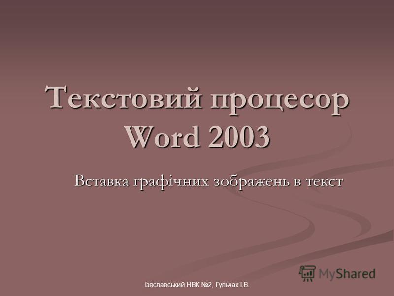 Ізяславський НВК 2, Гульчак І.В. Текстовий процесор Word 2003 Вставка графічних зображень в текст