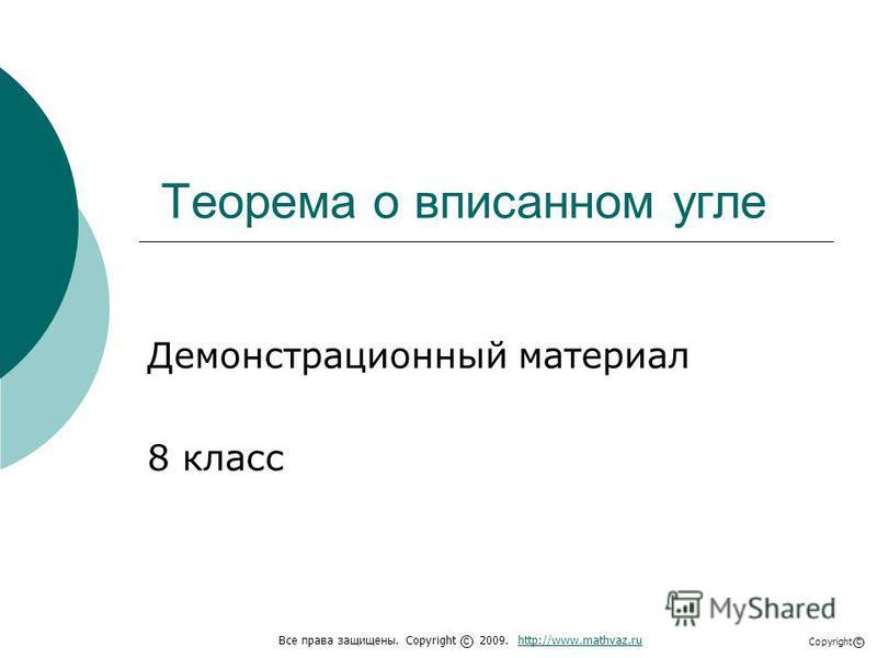 Теорема о вписанном угле Демонстрационный материал 8 класс Все права защищены. Copyright 2009. http://www.mathvaz.ruhttp://www.mathvaz.ru с Copyright с