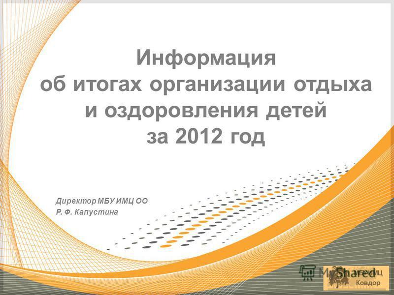 Директор МБУ ИМЦ ОО Р. Ф. Капустина Информация об итогах организации отдыха и оздоровления детей за 2012 год
