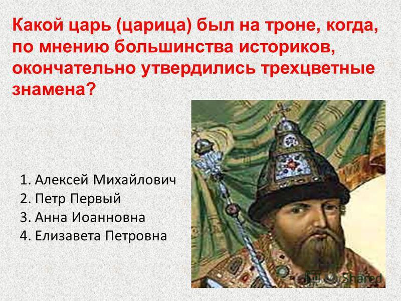 1. Алексей Михайлович 2. Петр Первый 3. Анна Иоанновна 4. Елизавета Петровна Какой царь (царица) был на троне, когда, по мнению большинства историков, окончательно утвердились трехцветные знамена?