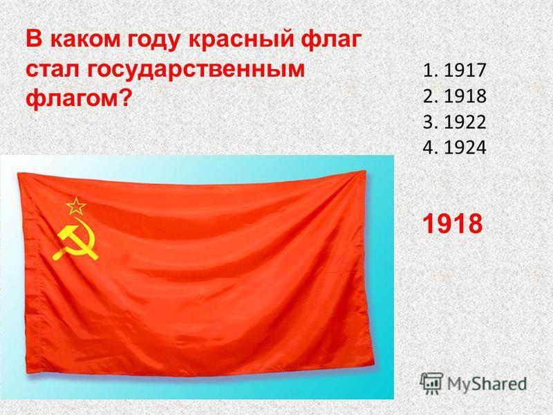 1.1917 2.1918 3.1922 4.1924 В каком году красный флаг стал государственным флагом? 1918
