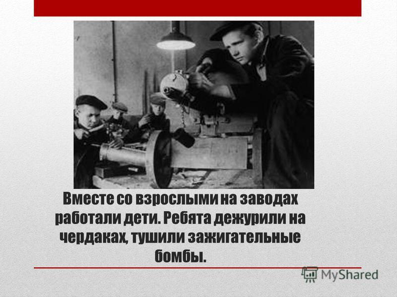Вместе со взрослыми на заводах работали дети. Ребята дежурили на чердаках, тушили зажигательные бомбы.